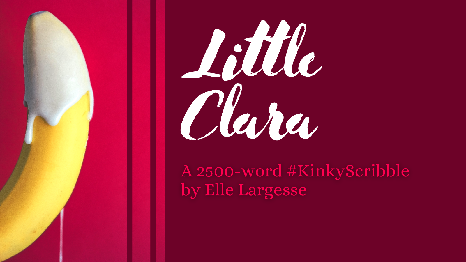 "A yellow banana on a red background is half-coated in white icing that drips down the image. Text reads ""Little Clara, a 2500-word #KinkyScribble by Elle Largesse"""