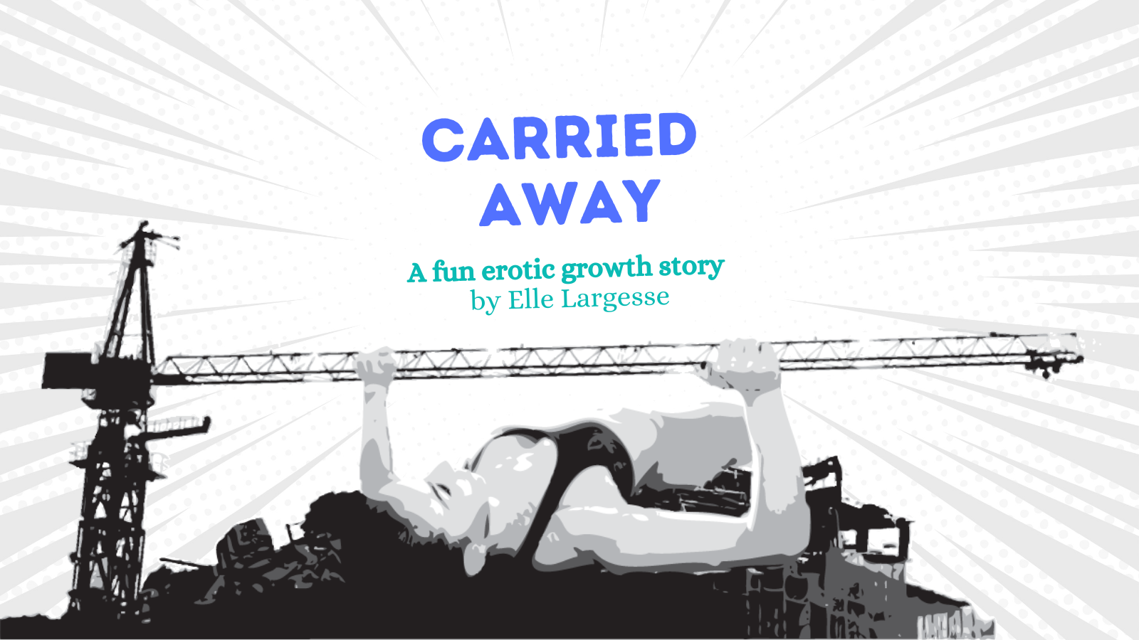 """An illustration of a giant woman bench pressing a construction crane. Her back is to a building and there is a lot of rubble around her. The image is a greyscale stylized in a pop art way, and there are lines and dots in a starburst pattern like a comic book. In the middle it says """"CARRIED AWAY: A fun erotic growth story by Elle Largesse"""""""